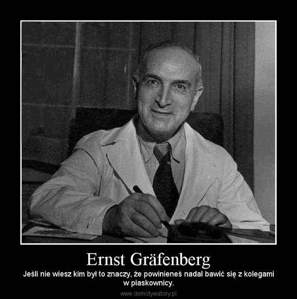 Ernst Gräfenberg – Jeśli nie wiesz kim był to znaczy, że powinieneś nadal bawić się z kolegamiw piaskownicy.