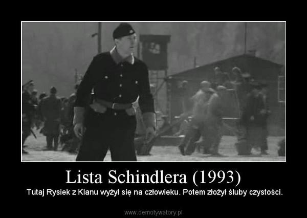 Lista Schindlera (1993) –  Tutaj Rysiek z Klanu wyżył się na człowieku. Potem złożył śluby czystości.