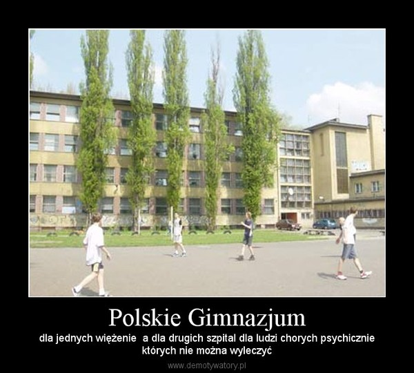 Polskie Gimnazjum – dla jednych więżenie  a dla drugich szpital dla ludzi chorych psychiczniektórych nie można wyleczyć
