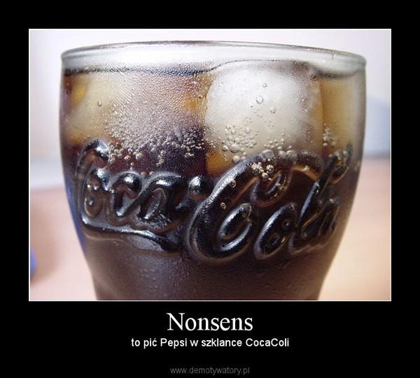 Nonsens – to pić Pepsi w szklance CocaColi