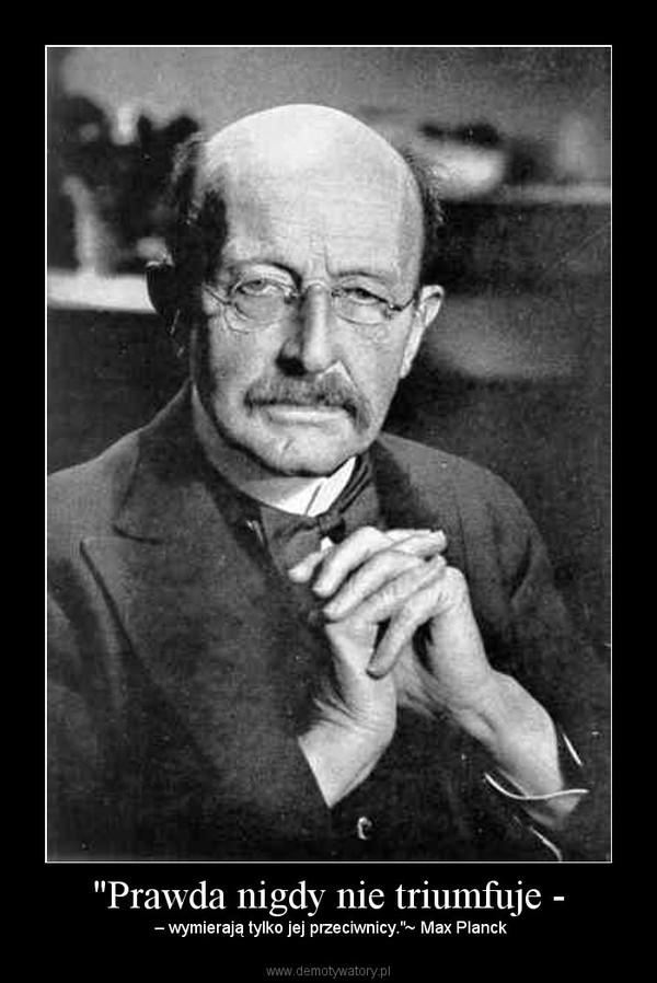"""""""Prawda nigdy nie triumfuje - – – wymierają tylko jej przeciwnicy.""""~ Max Planck"""