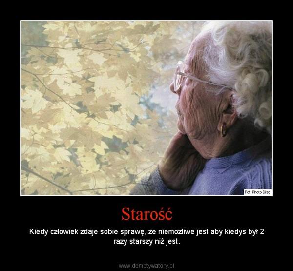 Starość – Kiedy człowiek zdaje sobie sprawę, że niemożliwe jest aby kiedyś był 2 razy starszy niż jest.