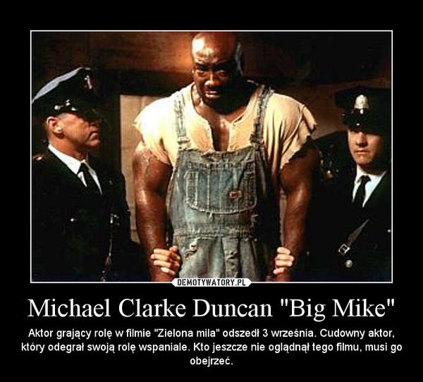 """Michael Clarke Duncan """"Big Mike"""" – Aktor grający rolę w filmie """"Zielona mila"""" odszedł 3 września. Cudowny aktor, który odegrał swoją rolę wspaniale. Kto jeszcze nie oglądnął tego filmu, musi go obejrzeć."""