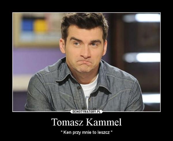 """Tomasz Kammel – """" Ken przy mnie to leszcz """""""