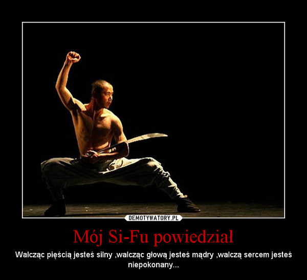 Mój Si-Fu powiedział – Walcząc pięścią jesteś silny ,walcząc głową jesteś mądry ,walczą sercem jesteś niepokonany...