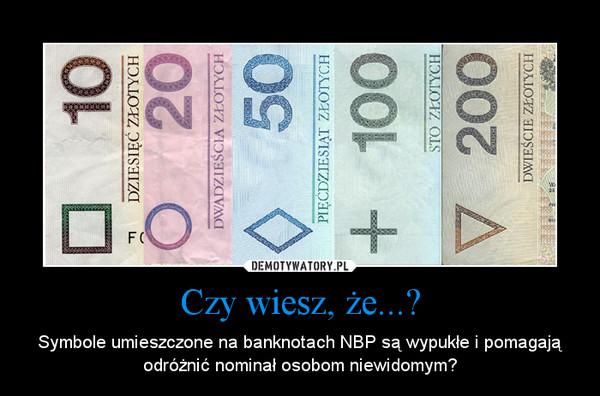 Czy wiesz, że...? – Symbole umieszczone na banknotach NBP są wypukłe i pomagają odróżnić nominał osobom niewidomym?