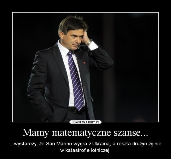 Mamy matematyczne szanse... – ...wystarczy, że San Marino wygra z Ukrainą, a reszta drużyn zginie w katastrofie lotniczej.