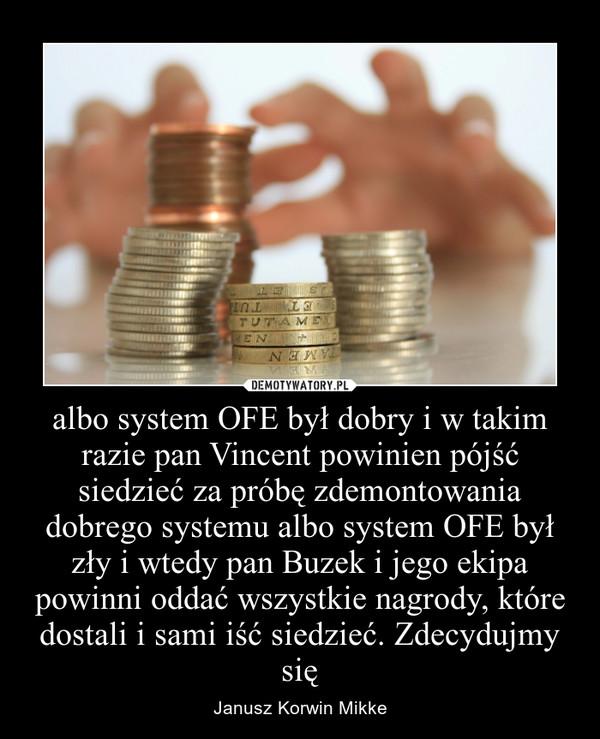 albo system OFE był dobry i w takim razie pan Vincent powinien pójść siedzieć za próbę zdemontowania dobrego systemu albo system OFE był zły i wtedy pan Buzek i jego ekipa powinni oddać wszystkie nagrody, które dostali i sami iść siedzieć. Zdecydujmy się – Janusz Korwin Mikke