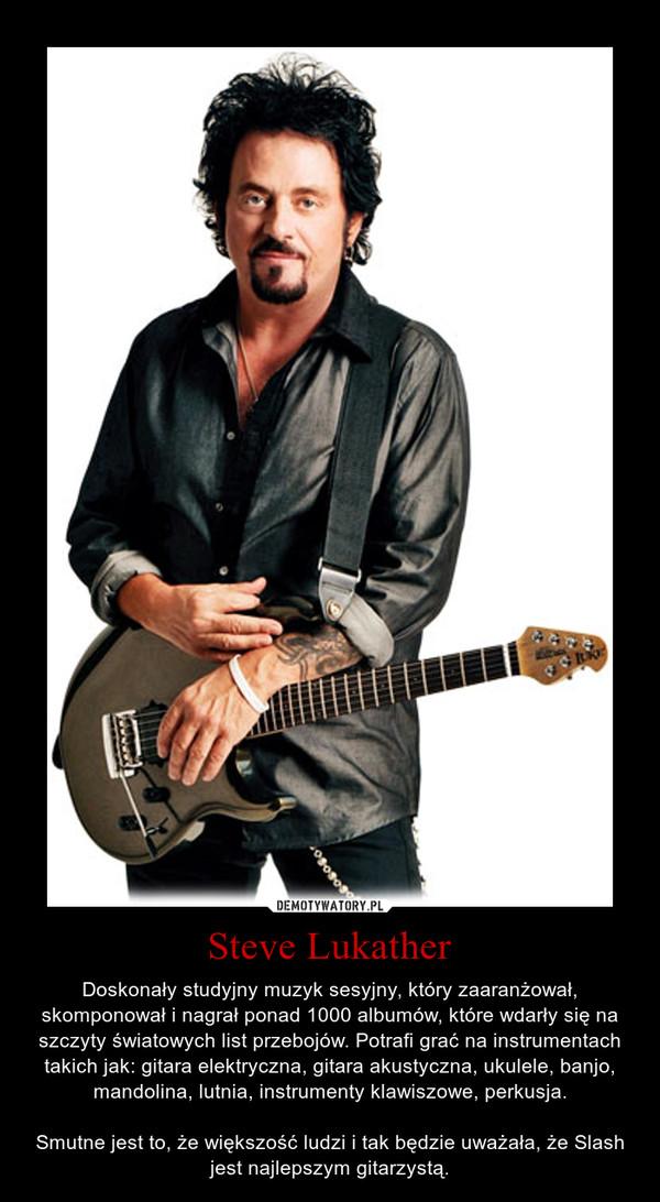 Steve Lukather – Doskonały studyjny muzyk sesyjny, który zaaranżował, skomponował i nagrał ponad 1000 albumów, które wdarły się na szczyty światowych list przebojów. Potrafi grać na instrumentach takich jak: gitara elektryczna, gitara akustyczna, ukulele, banjo, mandolina, lutnia, instrumenty klawiszowe, perkusja.\n\nSmutne jest to, że większość ludzi i tak będzie uważała, że Slash jest najlepszym gitarzystą.