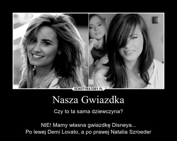Nasza Gwiazdka – Czy to ta sama dziewczyna?NIE! Mamy własna gwiazdkę Disneya...Po lewej Demi Lovato, a po prawej Natalia Szroeder