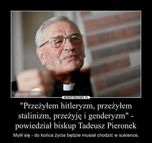 """""""Przeżyłem hitleryzm, przeżyłem stalinizm, przeżyję i genderyzm"""" - powiedział biskup Tadeusz Pieronek"""