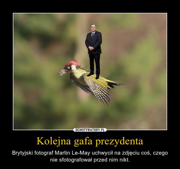 Kolejna gafa prezydenta – Brytyjski fotograf Martin Le-May uchwycił na zdjęciu coś, czego nie sfotografował przed nim nikt.