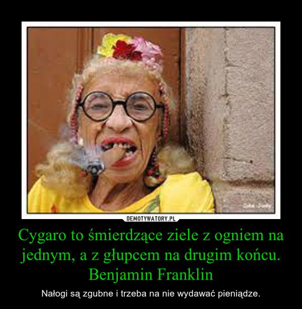 Cygaro to śmierdzące ziele z ogniem na jednym, a z głupcem na drugim końcu.Benjamin Franklin – Nałogi są zgubne i trzeba na nie wydawać pieniądze.