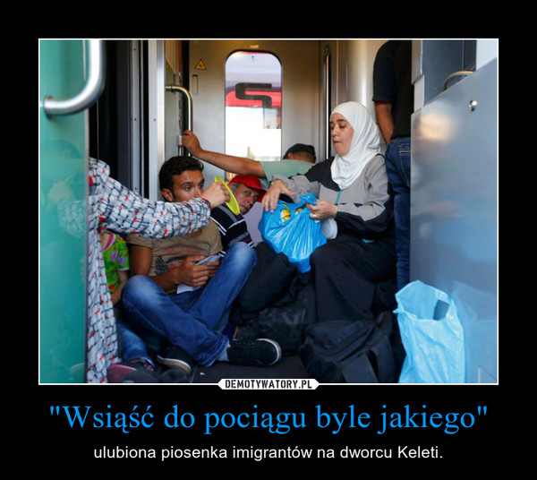 """""""Wsiąść do pociągu byle jakiego"""" – ulubiona piosenka imigrantów na dworcu Keleti."""
