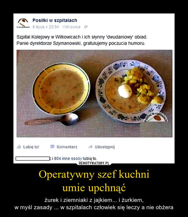 Operatywny szef kuchniumie upchnąć – żurek i ziemniaki z jajkiem... i żurkiem,w myśl zasady ... w szpitalach człowiek się leczy a nie obżera