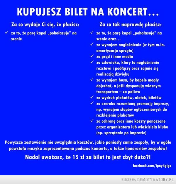 """Za co płacisz kupując bilet na koncert –  KUPUJESZ BILET NA KONCERT... Za co wydaje Ci się, że płacisz: Za co tak naprawdę płacisz: , za to, że parę kapel """"pohałasuje"""" na , za to, że parę kapel """"pohałasuje"""" na scenie scenie oraz... , za wynajem nagłośnienia (w tym m.in. amortyzacja sprzętu) , za prąd i inne media , za człowieka, który to nagłośnienie rozstawi i podłączy oraz zajmie się realizacją dźwięku , za wynajem busa, by kapele mogły dojechać, a jeśli dysponują własnym transportem — ca paliwo , za wydruk plakatów, ulotek, biletów , za szeroko rozumianą promocję imprezy, np. wynajem slupów ogłoszeniowych do rozklejenia plakatów za ochronę oraz inne koszty ponoszone przez organizatora lub właściciela klubu (np. sprzątanie po imprezie) Powyższe zestawienie nie uwzględnia kosztów, jakie poniosły same zespoły, by w ogóle powstała muzyka zaprezentowana podczas koncertu, a także honorariów zespołów! Nadal uważasz, że 15 zł za bilet to jest zbyt dużo?!"""
