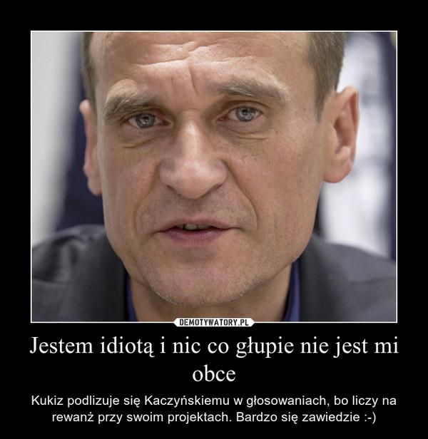 Jestem idiotą i nic co głupie nie jest mi obce – Kukiz podlizuje się Kaczyńskiemu w głosowaniach, bo liczy na rewanż przy swoim projektach. Bardzo się zawiedzie :-)