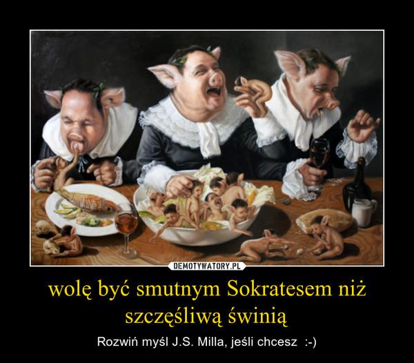 wolę być smutnym Sokratesem niż szczęśliwą świnią – Rozwiń myśl J.S. Milla, jeśli chcesz  :-)