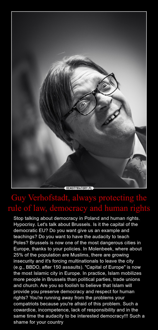 """Guy Verhofstadt, always protecting the rule of law, democracy and human rights – Stop talking about democracy in Poland and human rights. Hypocrisy. Let's talk about Brussels. Is it the capital of the democratic EU? Do you want give us an example and teachings? Do you want to have the audacity to teach Poles? Brussels is now one of the most dangerous cities in Europe, thanks to your policies. In Molenbeek, where about 25% of the population are Muslims, there are growing insecurity and it's forcing multinationals to leave the city (e.g., BBDO, after 150 assaults). """"Capital of Europe"""" is now the most Islamic city in Europe. In practice, Islam mobilizes more people in Brussels than political parties, trade unions and church. Are you so foolish to believe that Islam will provide you preserve democracy and respect for human rights? You're running away from the problems your compatriots because you're afraid of this problem. Such a cowardice, incompetence, lack of responsibility and in the same time the audacity to be interested democracy!!! Such a shame for your country"""