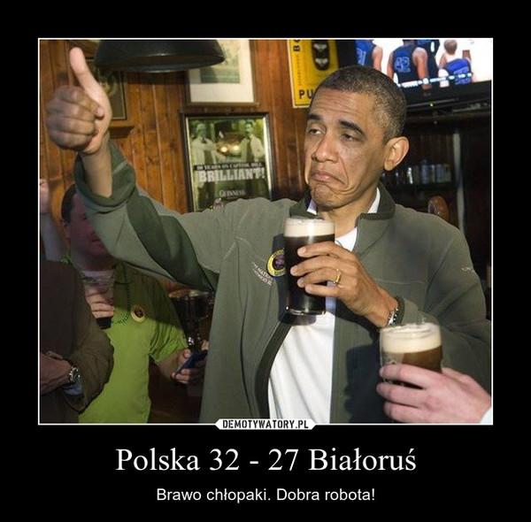 Polska 32 - 27 Białoruś – Brawo chłopaki. Dobra robota!