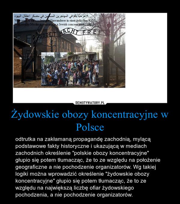 """Żydowskie obozy koncentracyjne w Polsce – odtrutka na zakłamaną propagandę zachodnią, mylącą podstawowe fakty historyczne i ukazującą w mediach zachodnich określenie """"polskie obozy koncentracyjne"""" głupio się potem tłumacząc, że to ze względu na położenie geograficzne a nie pochodzenie organizatorów. Wg takiej logiki można wprowadzić określenie """"żydowskie obozy koncentracyjne"""" głupio się potem tłumacząc, że to ze względu na największą liczbę ofiar żydowskiego pochodzenia, a nie pochodzenie organizatorów."""