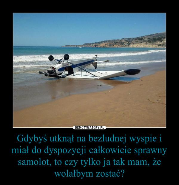 Gdybyś utknął na bezludnej wyspie i miał do dyspozycji całkowicie sprawny samolot, to czy tylko ja tak mam, że wolałbym zostać? –