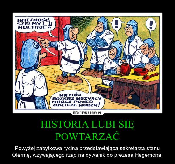 HISTORIA LUBI SIĘ POWTARZAĆ – Powyżej zabytkowa rycina przedstawiająca sekretarza stanu Ofermę, wzywającego rząd na dywanik do prezesa Hegemona.