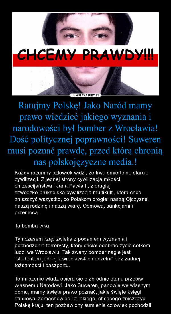 """Ratujmy Polskę! Jako Naród mamy prawo wiedzieć jakiego wyznania i narodowości był bomber z Wrocławia!Dość politycznej poprawności! Suweren musi poznać prawdę, przed którą chronią nas polskojęzyczne media.! – Każdy rozumny człowiek widzi, że trwa śmiertelne starcie cywilizacji. Z jednej strony cywilizacja miłości chrześcijaństwa i Jana Pawła II, z drugiej szwedzko-brukselska cywilizacja multikulti, która chce zniszczyć wszystko, co Polakom drogie: naszą Ojczyznę, naszą rodzinę i naszą wiarę. Obmową, sankcjami i przemocą.Ta bomba tyka.Tymczasem rząd zwleka z podaniem wyznania i pochodzenia terrorysty, który chciał odebrać życie setkom ludzi we Wrocławiu. Tak zwany bomber nagle jest """"studentem jednej z wrocławskich uczelni"""" bez żadnej tożsamości i paszportu.To milczenie władz ociera się o zbrodnię stanu przeciw własnemu Narodowi. Jako Suweren, panowie we własnym domu, mamy święte prawo poznać, jakie święte księgi studiował zamachowiec i z jakiego, chcącego zniszczyć Polskę kraju, ten pozbawiony sumienia człowiek pochodził!"""