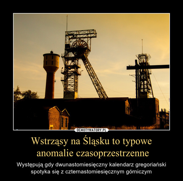 Wstrząsy na Śląsku to typowe anomalie czasoprzestrzenne – Występują gdy dwunastomiesięczny kalendarz gregoriański spotyka się z czternastomiesięcznym górniczym