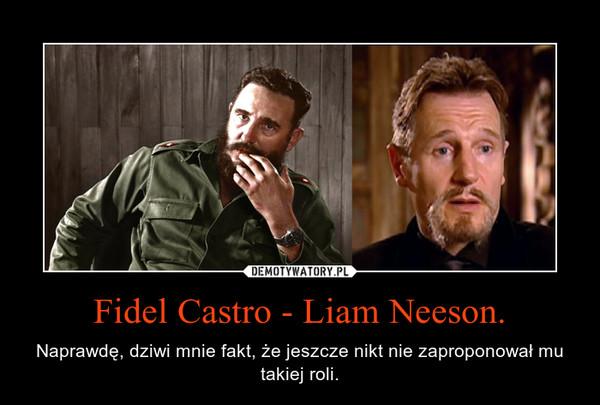 Fidel Castro - Liam Neeson. – Naprawdę, dziwi mnie fakt, że jeszcze nikt nie zaproponował mu takiej roli.