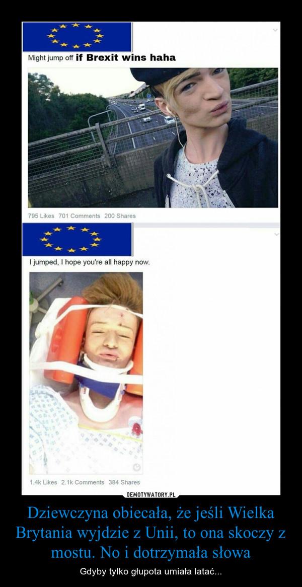 Dziewczyna obiecała, że jeśli Wielka Brytania wyjdzie z Unii, to ona skoczy z mostu. No i dotrzymała słowa – Gdyby tylko głupota umiała latać...