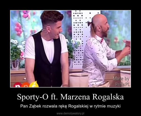 Sporty-O ft. Marzena Rogalska – Pan Ząbek rozwala rękę Rogalskiej w rytmie muzyki