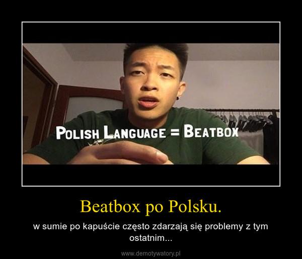 Beatbox po Polsku. – w sumie po kapuście często zdarzają się problemy z tym ostatnim...