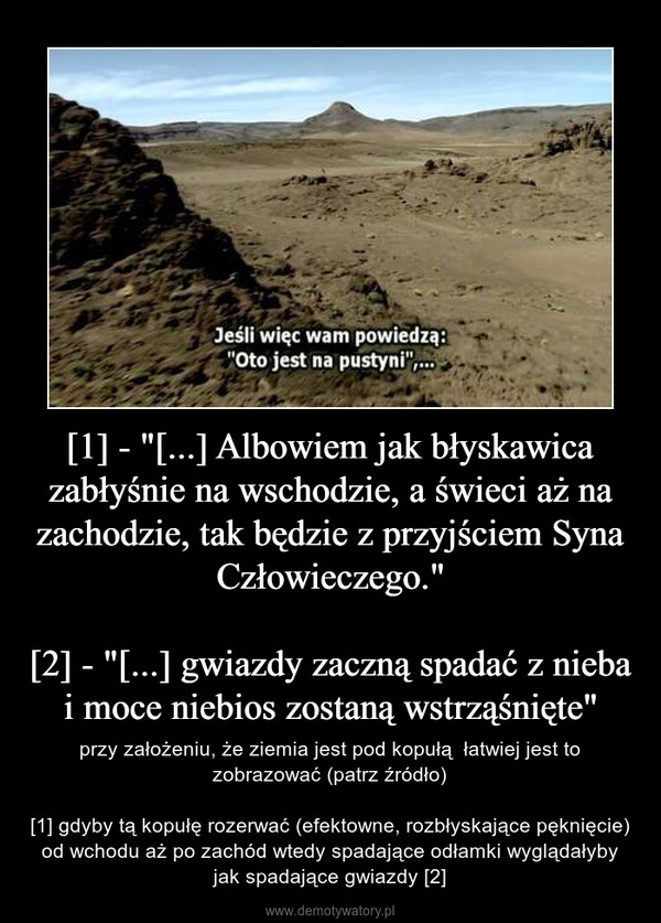 """[1] - """"[...] Albowiem jak błyskawica zabłyśnie na wschodzie, a świeci aż na zachodzie, tak będzie z przyjściem Syna Człowieczego.""""[2] - """"[...] gwiazdy zaczną spadać z nieba i moce niebios zostaną wstrząśnięte"""" – przy założeniu, że ziemia jest pod kopułą  łatwiej jest to zobrazować (patrz źródło)[1] gdyby tą kopułę rozerwać (efektowne, rozbłyskające pęknięcie) od wchodu aż po zachód wtedy spadające odłamki wyglądałyby jak spadające gwiazdy [2]"""