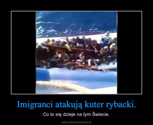 Imigranci atakują kuter rybacki. – Co to się dzieje na tym Świecie.