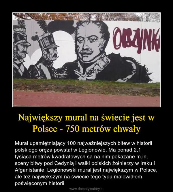 Największy mural na świecie jest w Polsce - 750 metrów chwały – Mural upamiętniający 100 najważniejszych bitew w historii polskiego oręża powstał w Legionowie. Ma ponad 2,1 tysiąca metrów kwadratowych są na nim pokazane m.in. sceny bitwy pod Cedynią i walki polskich żołnierzy w Iraku i Afganistanie. Legionowski mural jest największym w Polsce, ale też największym na świecie tego typu malowidłem poświęconym historii