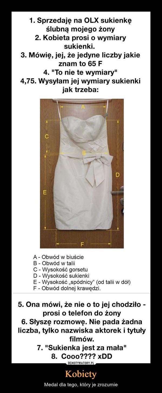 """Kobiety – Medal dla tego, który je zrozumie 1. Sprzedaję na OLX sukienkęślubną mojego żony2. Kobieta prosi o wymiarysukienki.3. Mówię, jej, że jedyne liczby jakieznam to 65 F4. """"To nie te wymiary""""4,75. Wysyłam jej wymiary sukienkijak trzeba:A - Obwód w biuścieB - Obwód w taliiC - Wysokość gorsetuD - Wysokość sukienkiE - Wysokość """"spódnicy"""" (od talii w dół)F - Obwód dolnej krawędzi.5. Ona mówi, że nie o to jej chodziło -prosi o telefon do żony6. Słyszę rozmowę. Nie pada żadnaliczba, tylko nazwiska aktorek i tytułyfilmów.7. """"Sukienka jest za mała""""8. Cooo???? xDD"""