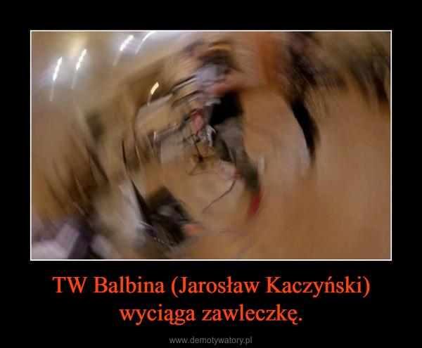 TW Balbina (Jarosław Kaczyński) wyciąga zawleczkę. –