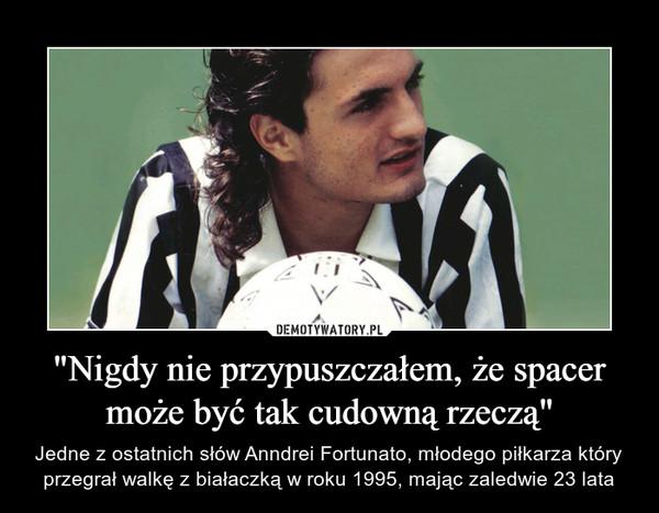 """""""Nigdy nie przypuszczałem, że spacer może być tak cudowną rzeczą"""" – Jedne z ostatnich słów Anndrei Fortunato, młodego piłkarza który przegrał walkę z białaczką w roku 1995, mając zaledwie 23 lata"""