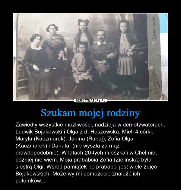 Szukam mojej rodziny – Zawiodły wszystkie możliwości, nadzieja w demotywatorach. Ludwik Bojakowski i Olga z d. Hoszowska. Mieli 4 córki: Maryla (Kaczmarek), Janina (Rubaj), Zofia Olga (Kaczmarek) i Danuta  (nie wyszła za mąż prawdopodobnie). W latach 20-tych mieszkali w Chełmie, później nie wiem. Moja prababcia Zofia (Zielińska) była siostrą Olgi. Wśród pamiątek po prababci jest wiele zdjęć Bojakowskich. Może wy mi pomożecie znaleźć ich potomków...