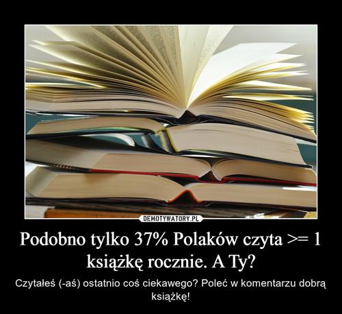 Podobno tylko 37% Polaków czyta >= 1 książkę rocznie. A Ty?