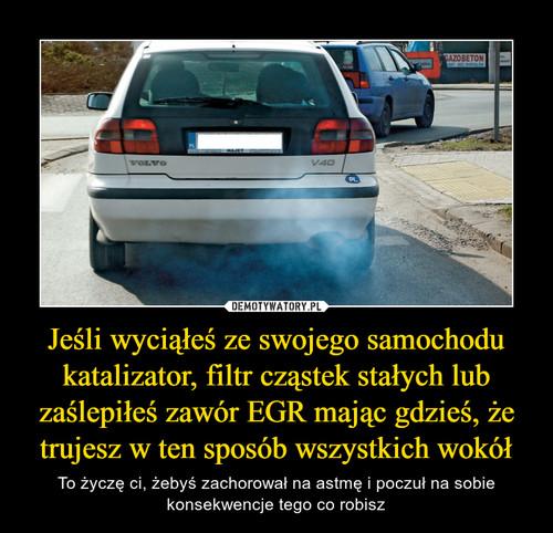 Jeśli wyciąłeś ze swojego samochodu katalizator, filtr cząstek stałych lub zaślepiłeś zawór EGR mając gdzieś, że trujesz w ten sposób wszystkich wokół