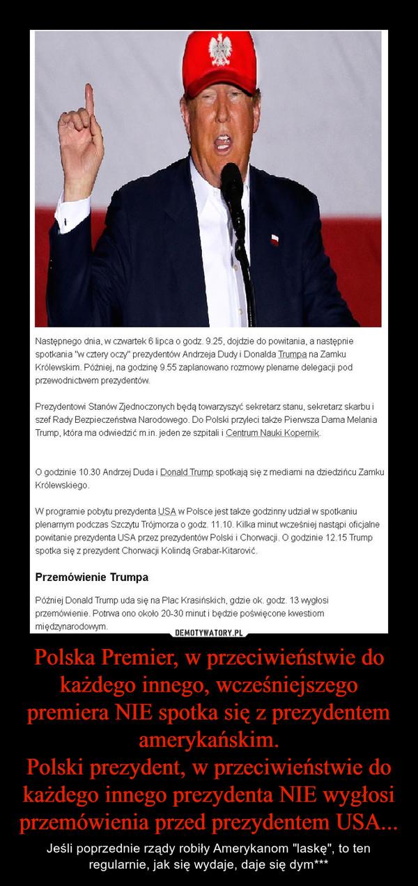 Polska Premier, w przeciwieństwie do każdego innego, wcześniejszego premiera NIE spotka się z prezydentem amerykańskim. Polski prezydent, w przeciwieństwie do każdego innego prezydenta NIE wygłosi przemówienia przed prezydentem USA...