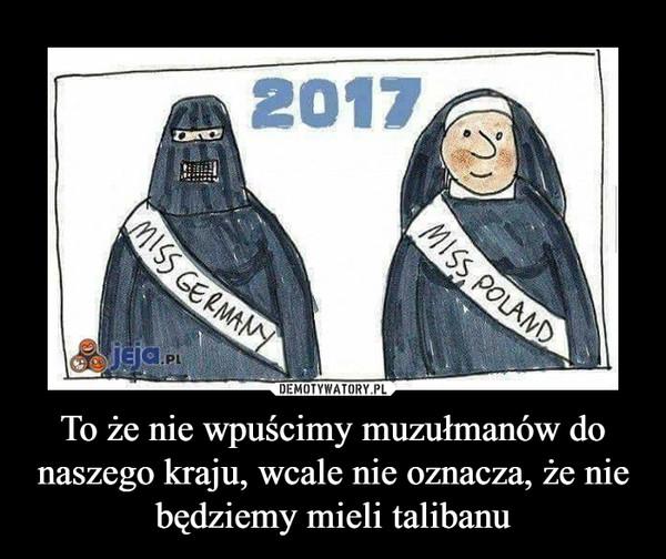 To że nie wpuścimy muzułmanów do naszego kraju, wcale nie oznacza, że nie będziemy mieli talibanu –