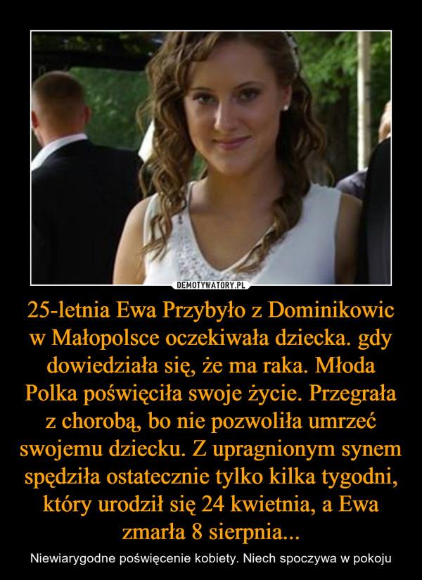 25-letnia Ewa Przybyło z Dominikowic w Małopolsce oczekiwała dziecka. gdy dowiedziała się, że ma raka. Młoda Polka poświęciła swoje życie. Przegrała z chorobą, bo nie pozwoliła umrzeć swojemu dziecku. Z upragnionym synem spędziła ostatecznie tylko kilka tygodni, który urodził się 24 kwietnia, a Ewa zmarła 8 sierpnia... – Niewiarygodne poświęcenie kobiety. Niech spoczywa w pokoju