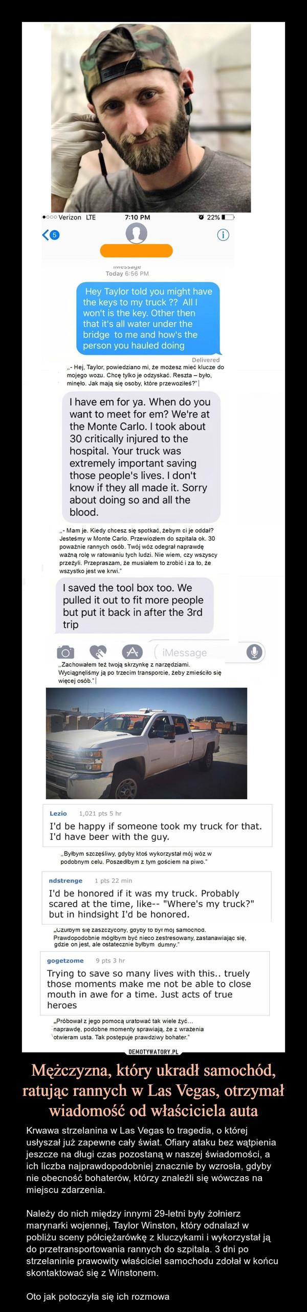 Mężczyzna, który ukradł samochód, ratując rannych w Las Vegas, otrzymał wiadomość od właściciela auta – Krwawa strzelanina w Las Vegas to tragedia, o której usłyszał już zapewne cały świat. Ofiary ataku bez wątpienia jeszcze na długi czas pozostaną w naszej świadomości, a ich liczba najprawdopodobniej znacznie by wzrosła, gdyby nie obecność bohaterów, którzy znaleźli się wówczas na miejscu zdarzenia.Należy do nich między innymi 29-letni były żołnierz marynarki wojennej, Taylor Winston, który odnalazł w pobliżu sceny półciężarówkę z kluczykami i wykorzystał ją do przetransportowania rannych do szpitala. 3 dni po strzelaninie prawowity właściciel samochodu zdołał w końcu skontaktować się z Winstonem. Oto jak potoczyła się ich rozmowa