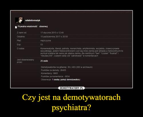 Czy jest na demotywatorach psychiatra?