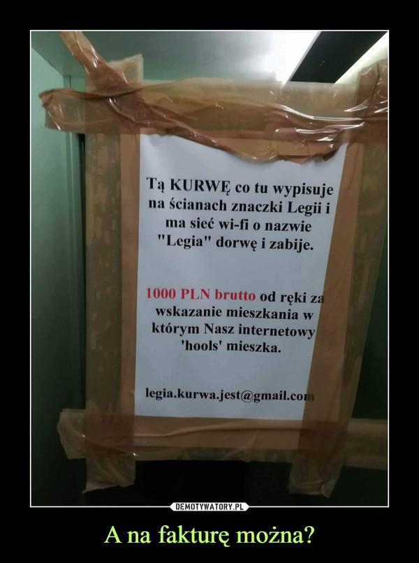 """A na fakturę można? –  Ta KURWE co tu wypisujena ścianach znaczki Legii ima sieć wi-fi o nazwie""""Legia"""" dorwę i zabije.1000 PLN brutto od ręki zawskazanie mieszkania wktórym Nasz internetowyhools' mieszka.legia.kurwa.jest@gmail.co"""