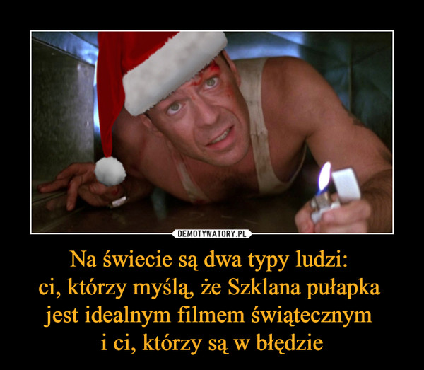 Na świecie są dwa typy ludzi: ci, którzy myślą, że Szklana pułapka jest idealnym filmem świątecznym i ci, którzy są w błędzie –