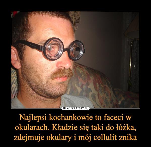 Najlepsi kochankowie to faceci w okularach. Kładzie się taki do łóżka, zdejmuje okulary i mój cellulit znika –